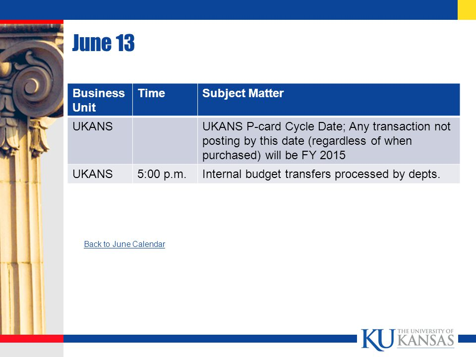 June 13 Business Unit TimeSubject Matter UKANSUKANS P-card Cycle Date; Any transaction not posting by this date (regardless of when purchased) will be FY 2015 UKANS5:00 p.m.Internal budget transfers processed by depts.