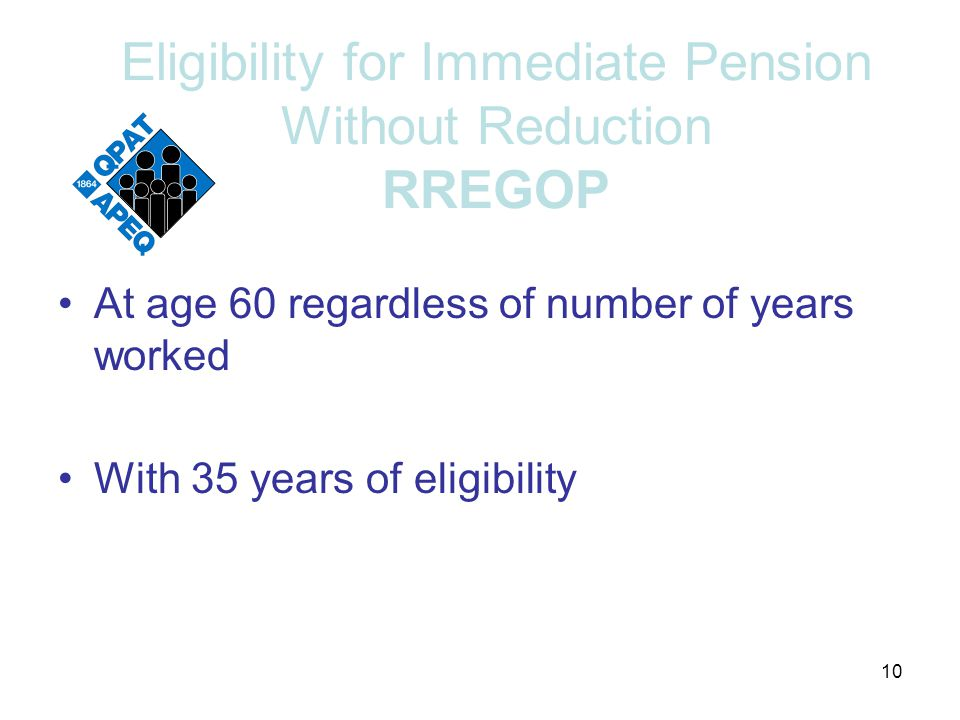 Eligibility for Immediate Pension Without Reduction RREGOP At age 60 regardless of number of years worked With 35 years of eligibility 10