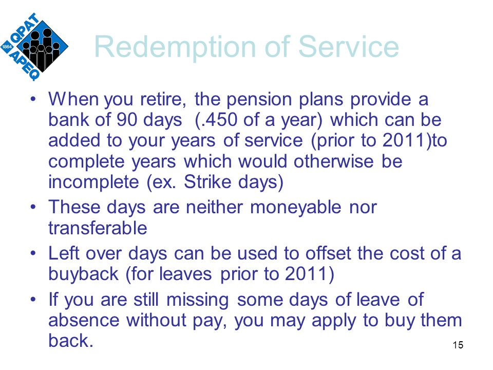 Redemption of Service When you retire, the pension plans provide a bank of 90 days (.450 of a year) which can be added to your years of service (prior to 2011)to complete years which would otherwise be incomplete (ex.