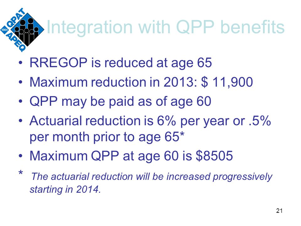 Integration with QPP benefits RREGOP is reduced at age 65 Maximum reduction in 2013: $ 11,900 QPP may be paid as of age 60 Actuarial reduction is 6% per year or.5% per month prior to age 65* Maximum QPP at age 60 is $8505 * The actuarial reduction will be increased progressively starting in 2014.