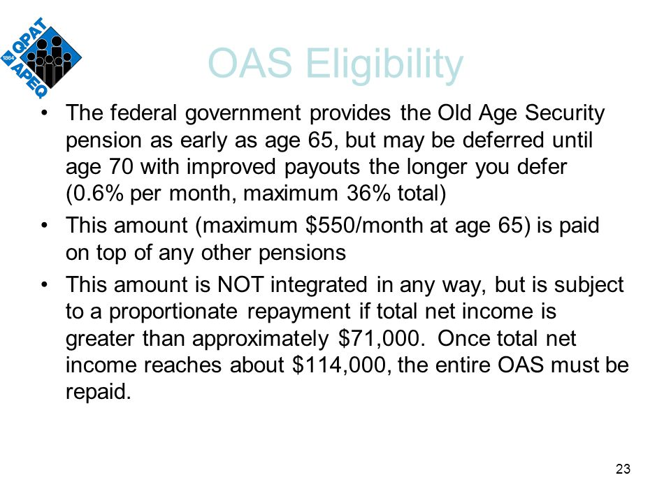 OAS Eligibility The federal government provides the Old Age Security pension as early as age 65, but may be deferred until age 70 with improved payouts the longer you defer (0.6% per month, maximum 36% total) This amount (maximum $550/month at age 65) is paid on top of any other pensions This amount is NOT integrated in any way, but is subject to a proportionate repayment if total net income is greater than approximately $71,000.