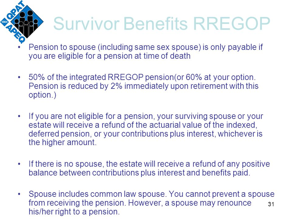 Survivor Benefits RREGOP Pension to spouse (including same sex spouse) is only payable if you are eligible for a pension at time of death 50% of the integrated RREGOP pension(or 60% at your option.