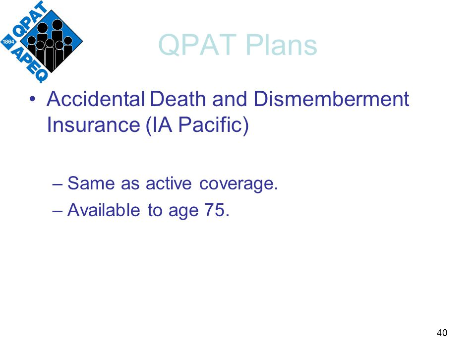 QPAT Plans Accidental Death and Dismemberment Insurance (IA Pacific) –Same as active coverage.