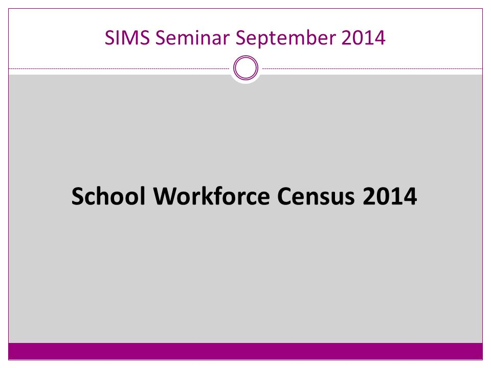 09:30REGISTRATION AND COFFEE/TEA 10:00SCHOOL WORKFORCE CENSUS 2014 10:20PUPIL PREMIUM UPDATE AND REFRESHER 10:30 SCHOOL CENSUS AUTUMN 2014 INC UFSM 11:00BREAK 11:15SCHOOL CENSUS AUTUMN 2014 – POST-16 SIMS Seminar September 2014