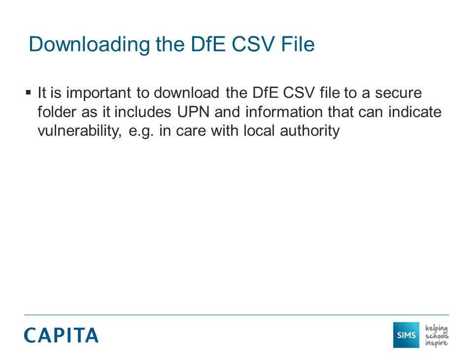 Downloading the DfE CSV File  We expect the DfE to make two versions of the CSV file available to schools  We expect the first version to be made available by the DfE around June/July and the second around October  We expect that it will make no difference whether the first or second version is imported as only the financial information will change and that is not imported into SIMS