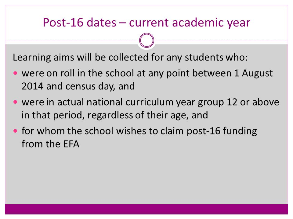 Post-16 Dates – previous academic year Learning aims will be collected for any students who: have been on roll in the school at any point between 1 August 2013 and 31 July 2014, and were in actual national curriculum year group 12 or above in that period, regardless of their age, and for whom the school wishes to claim post-16 funding from the EFA This may include students who have left school prior to the autumn census day.
