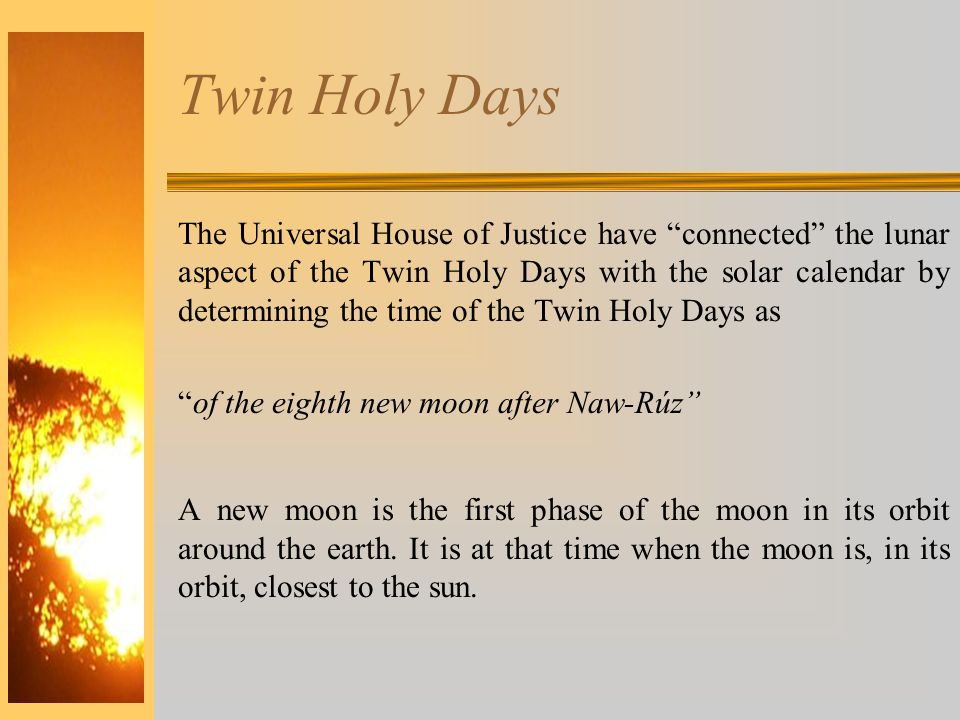 Twin Holy Days The Universal House of Justice have connected the lunar aspect of the Twin Holy Days with the solar calendar by determining the time of the Twin Holy Days as of the eighth new moon after Naw-Rúz A new moon is the first phase of the moon in its orbit around the earth.