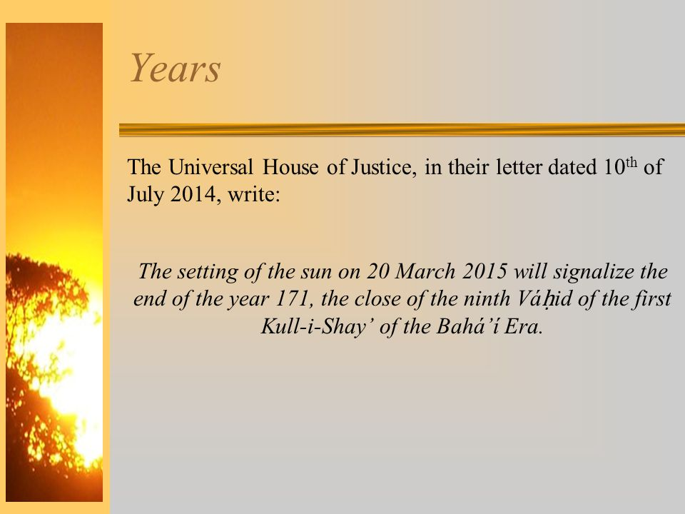Years The Universal House of Justice, in their letter dated 10 th of July 2014, write: The setting of the sun on 20 March 2015 will signalize the end of the year 171, the close of the ninth Vá ḥ id of the first Kull-i-Shay' of the Bahá'í Era.