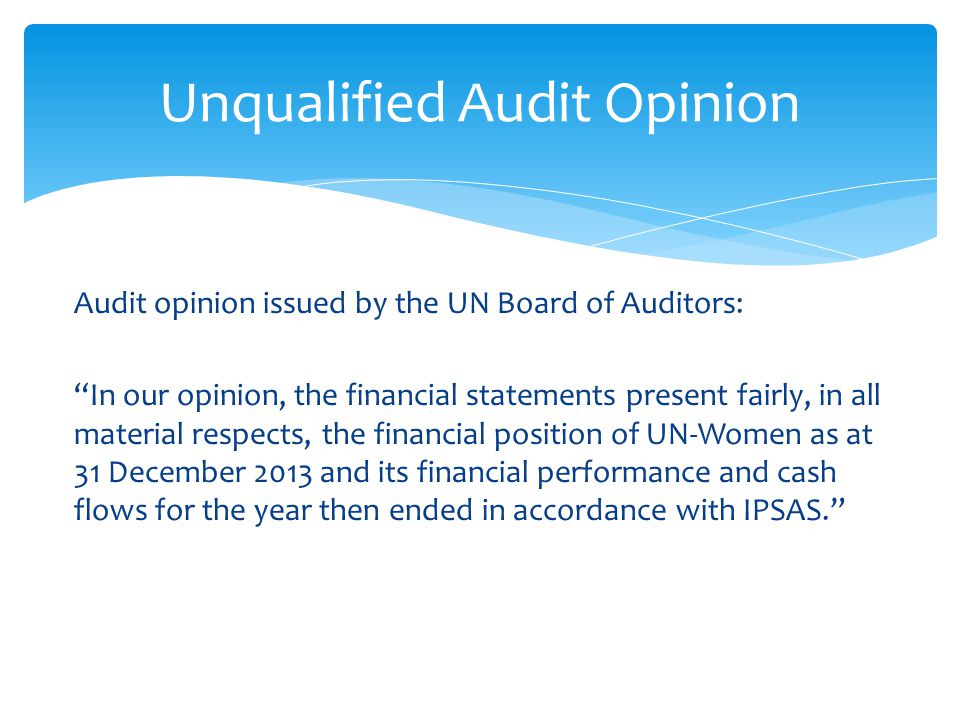 Audit opinion issued by the UN Board of Auditors: In our opinion, the financial statements present fairly, in all material respects, the financial position of UN-Women as at 31 December 2013 and its financial performance and cash flows for the year then ended in accordance with IPSAS. Unqualified Audit Opinion