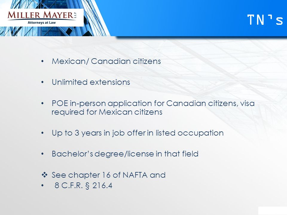 TN's Mexican/ Canadian citizens Unlimited extensions POE in-person application for Canadian citizens, visa required for Mexican citizens Up to 3 years in job offer in listed occupation Bachelor's degree/license in that field  See chapter 16 of NAFTA and 8 C.F.R.