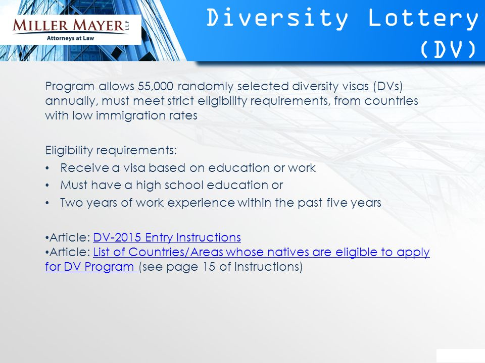 Diversity Lottery (DV) Program allows 55,000 randomly selected diversity visas (DVs) annually, must meet strict eligibility requirements, from countries with low immigration rates Eligibility requirements: Receive a visa based on education or work Must have a high school education or Two years of work experience within the past five years Article: DV-2015 Entry InstructionsDV-2015 Entry Instructions Article: List of Countries/Areas whose natives are eligible to apply for DV Program (see page 15 of instructions)List of Countries/Areas whose natives are eligible to apply for DV Program