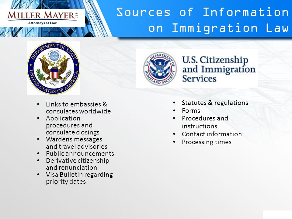 Sources of Information on Immigration Law Links to embassies & consulates worldwide Application procedures and consulate closings Wardens messages and travel advisories Public announcements Derivative citizenship and renunciation Visa Bulletin regarding priority dates Statutes & regulations Forms Procedures and instructions Contact information Processing times