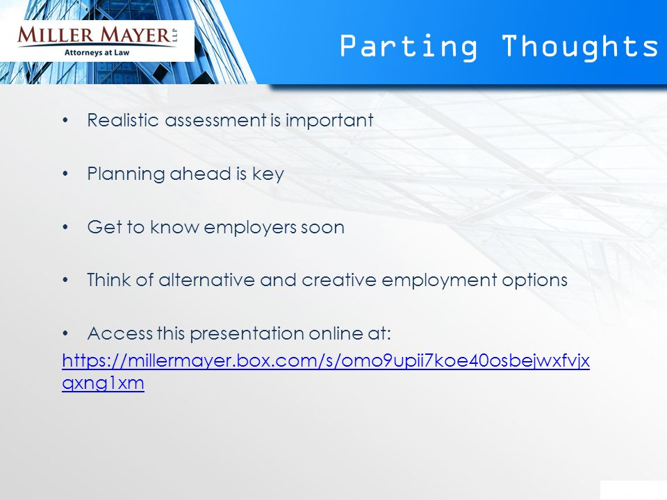 Parting Thoughts Realistic assessment is important Planning ahead is key Get to know employers soon Think of alternative and creative employment options Access this presentation online at: https://millermayer.box.com/s/omo9upii7koe40osbejwxfvjx qxng1xm