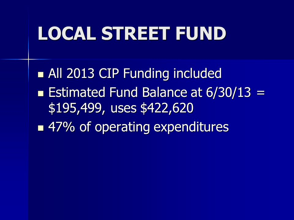 LOCAL STREET FUND All 2013 CIP Funding included All 2013 CIP Funding included Estimated Fund Balance at 6/30/13 = $195,499, uses $422,620 Estimated Fund Balance at 6/30/13 = $195,499, uses $422,620 47% of operating expenditures 47% of operating expenditures