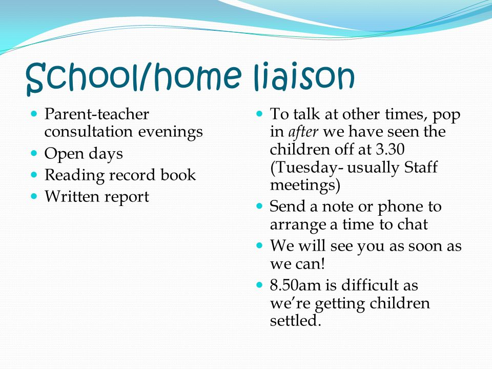School/home liaison Parent-teacher consultation evenings Open days Reading record book Written report To talk at other times, pop in after we have seen the children off at 3.30 (Tuesday- usually Staff meetings) Send a note or phone to arrange a time to chat We will see you as soon as we can.