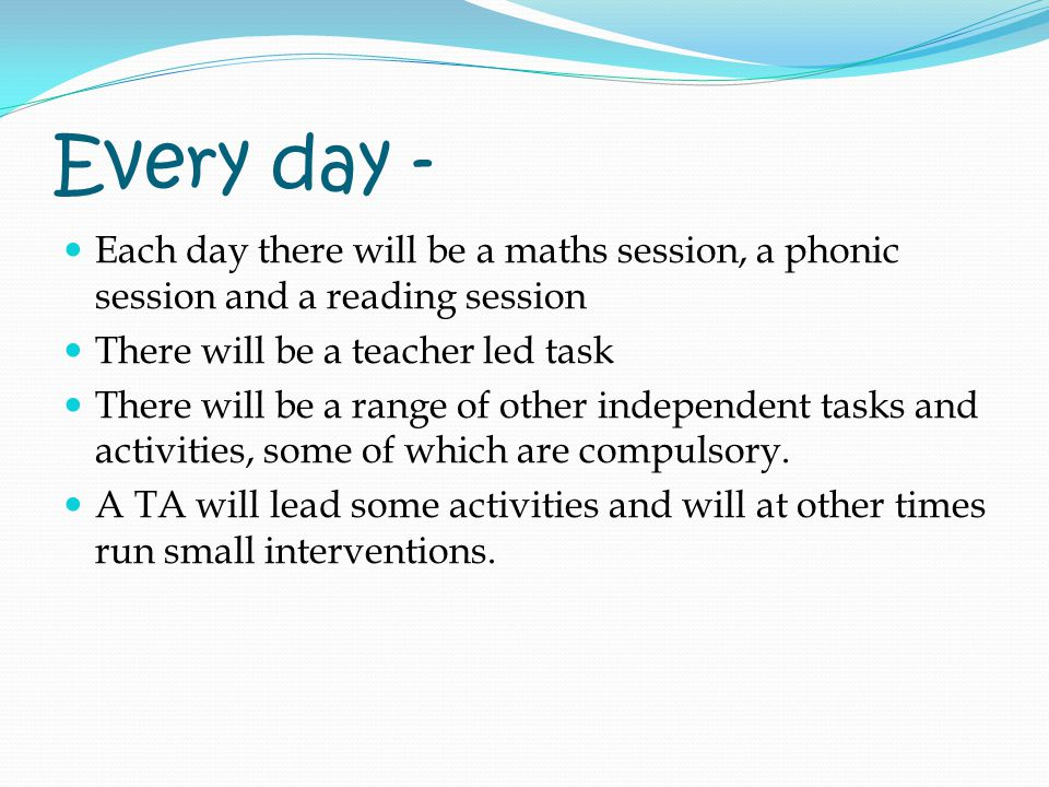 Every day - Each day there will be a maths session, a phonic session and a reading session There will be a teacher led task There will be a range of other independent tasks and activities, some of which are compulsory.