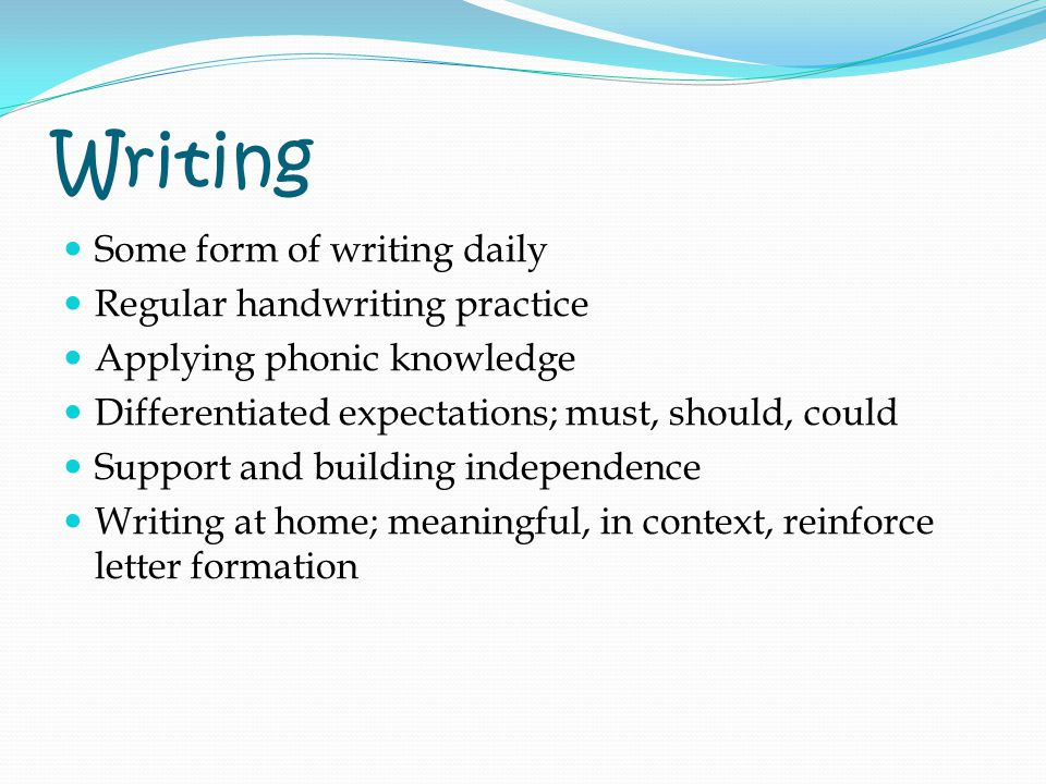 Writing Some form of writing daily Regular handwriting practice Applying phonic knowledge Differentiated expectations; must, should, could Support and building independence Writing at home; meaningful, in context, reinforce letter formation