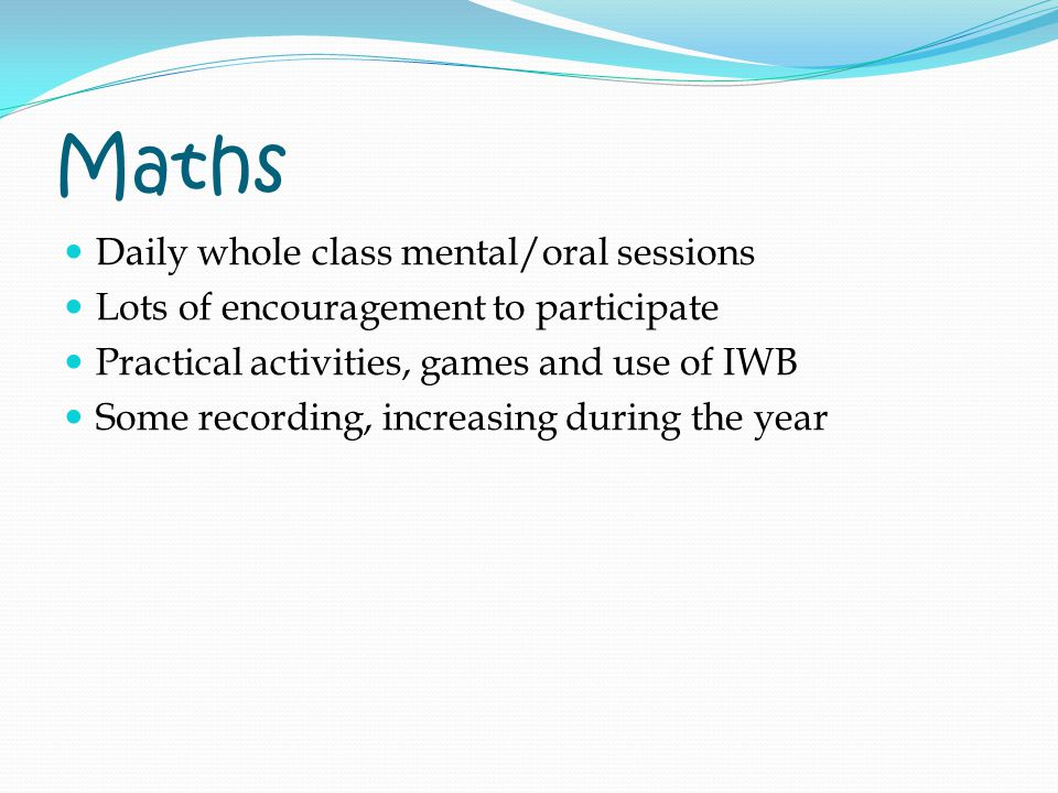 Maths Daily whole class mental/oral sessions Lots of encouragement to participate Practical activities, games and use of IWB Some recording, increasing during the year