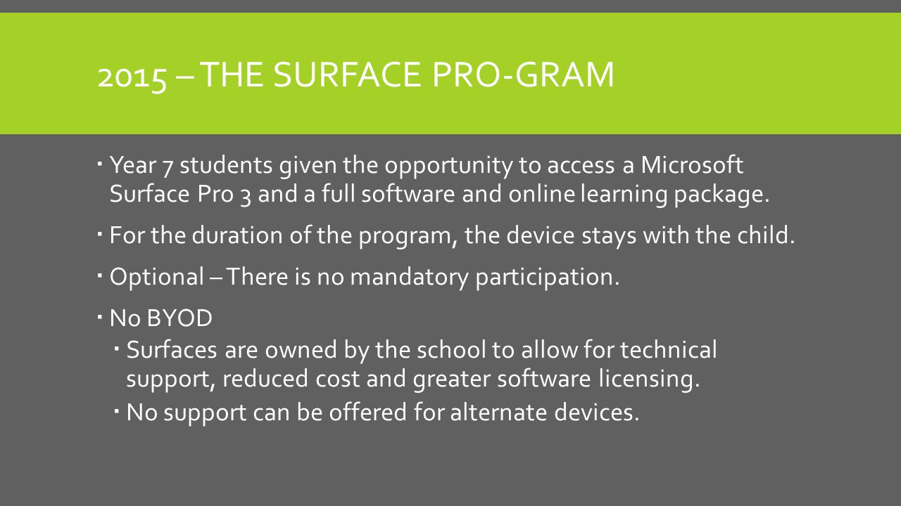 2015 – THE SURFACE PRO-GRAM  Year 7 students given the opportunity to access a Microsoft Surface Pro 3 and a full software and online learning package.