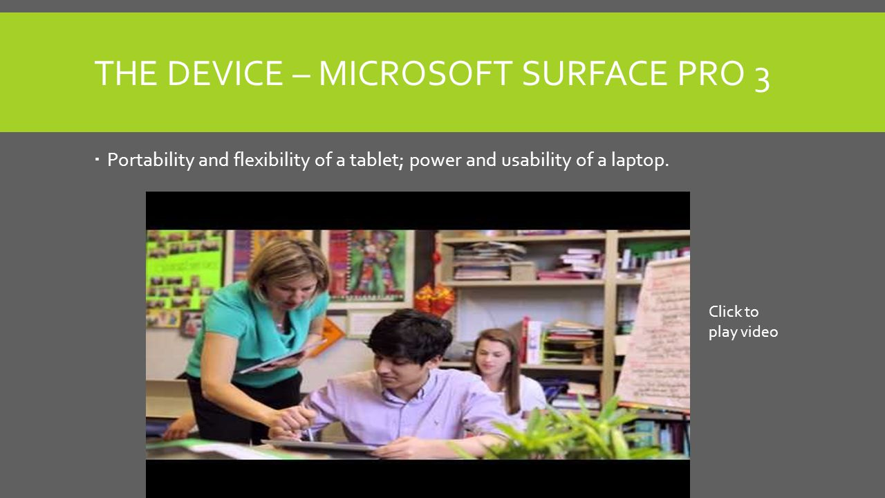 THE DEVICE – MICROSOFT SURFACE PRO 3  Portability and flexibility of a tablet; power and usability of a laptop.