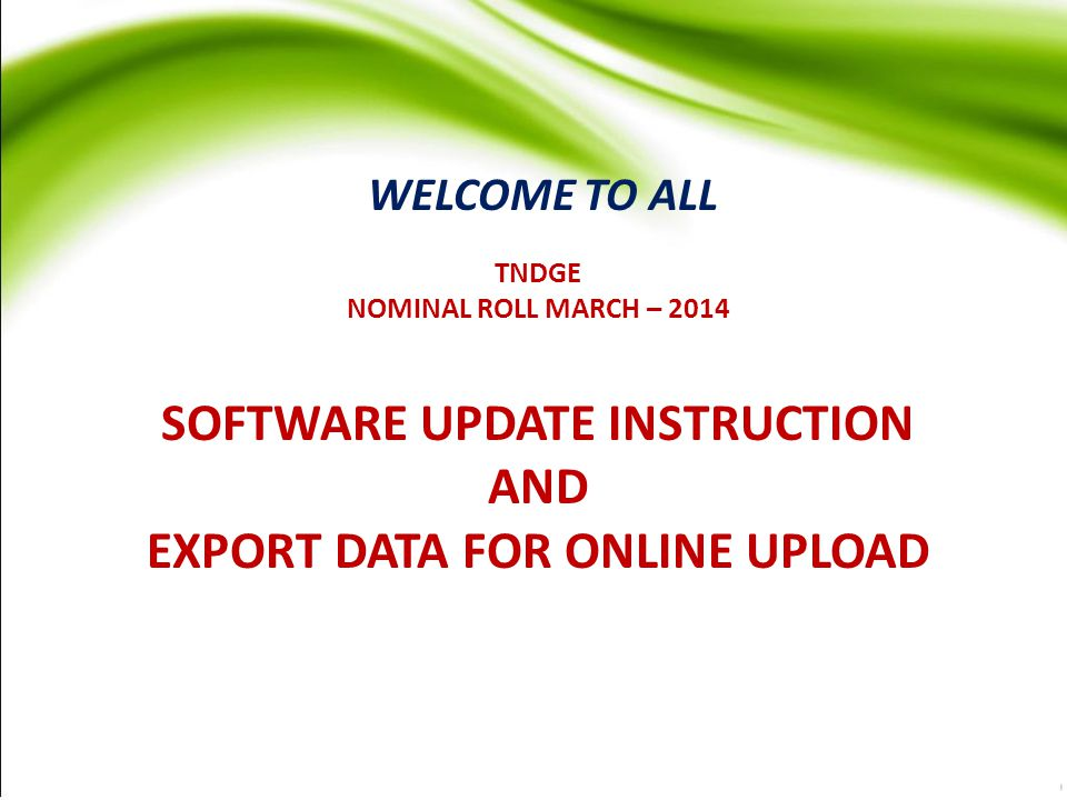 TNDGE NOMINAL ROLL MARCH – 2014 SOFTWARE UPDATE INSTRUCTION AND EXPORT DATA FOR ONLINE UPLOAD WELCOME TO ALL