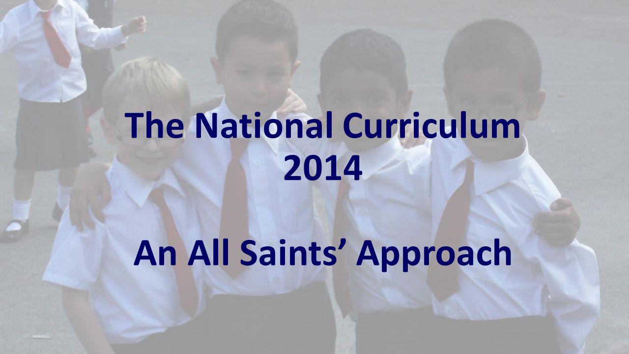 The National Curriculum 2014 An All Saints' Approach