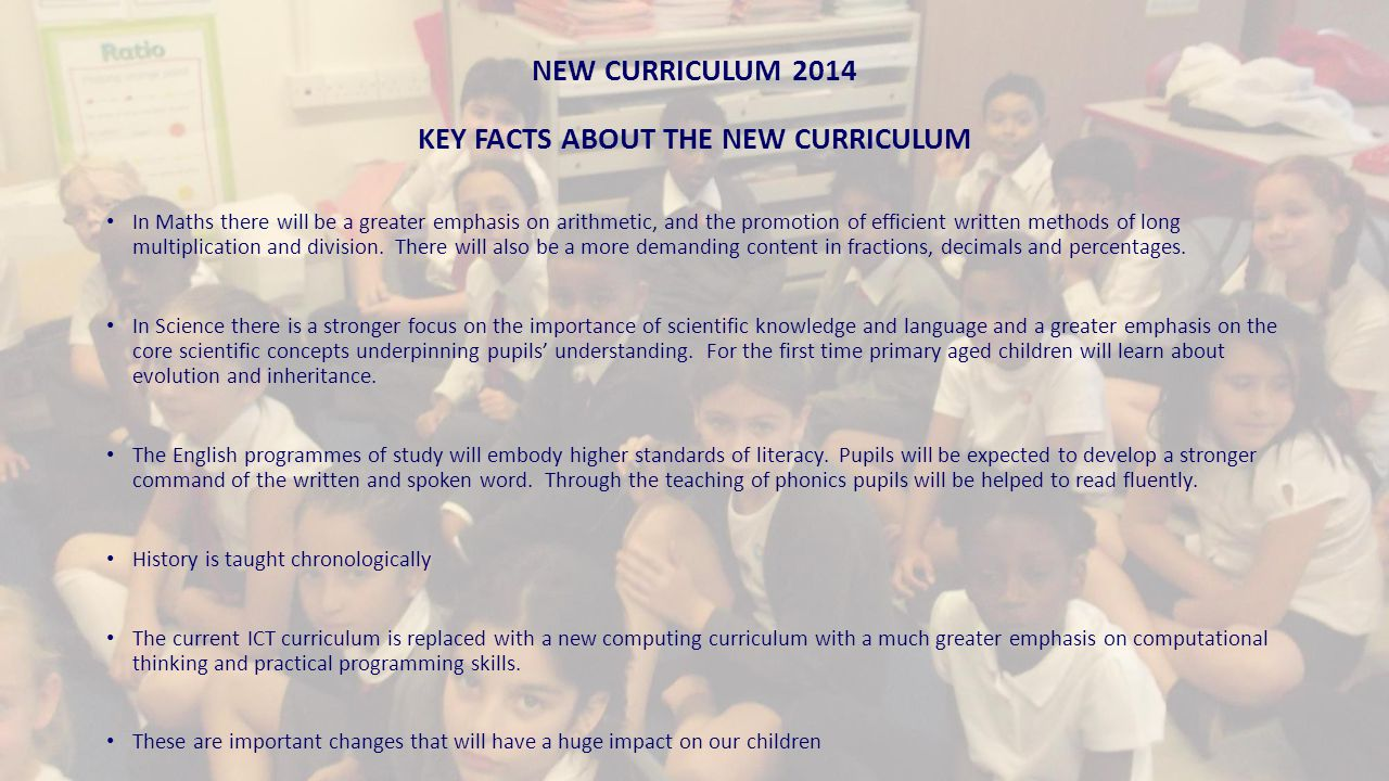 NEW CURRICULUM 2014 KEY FACTS ABOUT THE NEW CURRICULUM In Maths there will be a greater emphasis on arithmetic, and the promotion of efficient written