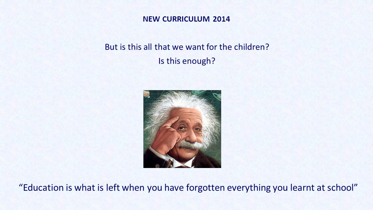 "NEW CURRICULUM 2014 But is this all that we want for the children? Is this enough? ""Education is what is left when you have forgotten everything you l"