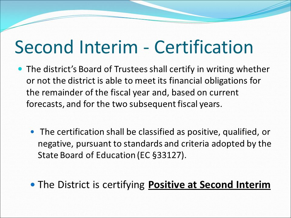 Second Interim - Certification The district's Board of Trustees shall certify in writing whether or not the district is able to meet its financial obl