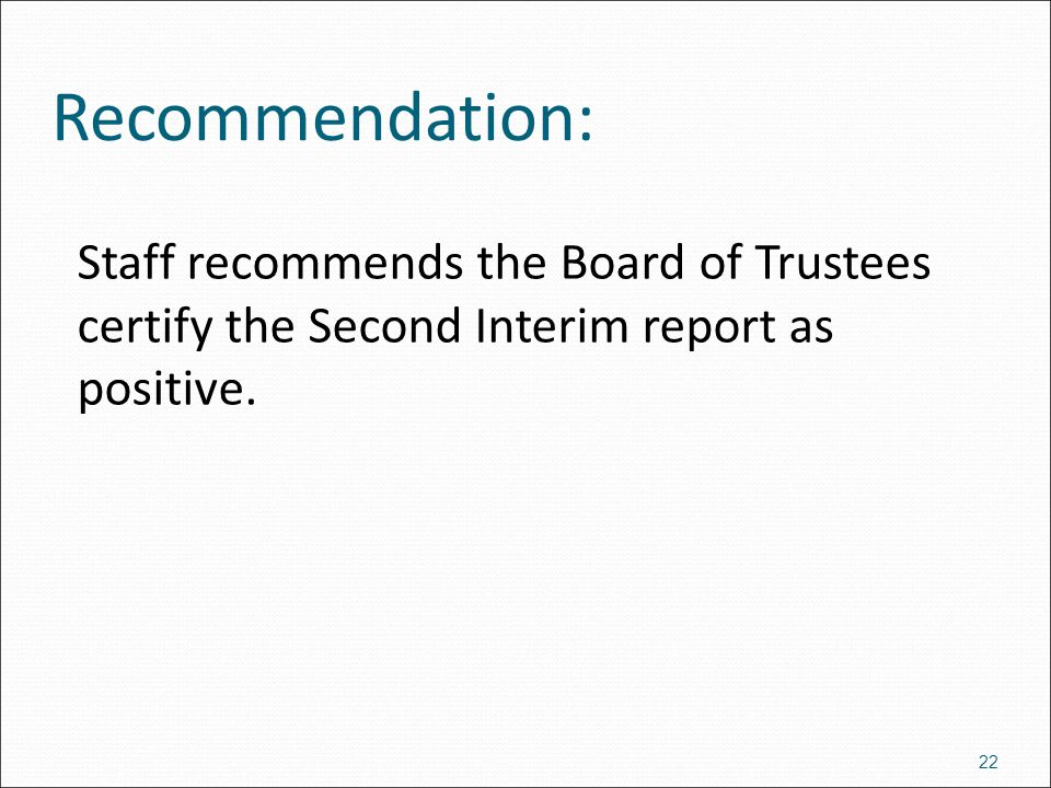 Staff recommends the Board of Trustees certify the Second Interim report as positive. 22 Recommendation: