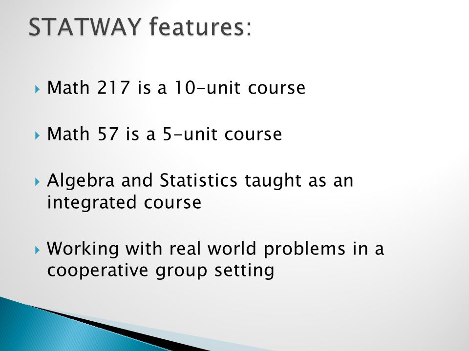  Math 217 is a 10-unit course  Math 57 is a 5-unit course  Algebra and Statistics taught as an integrated course  Working with real world problems in a cooperative group setting