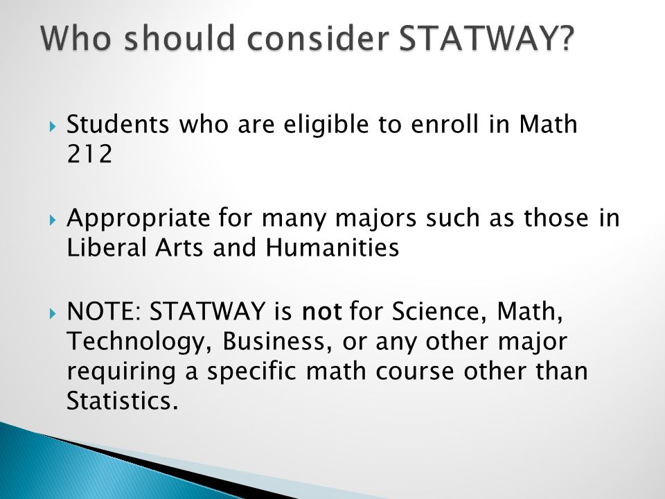  Students who are eligible to enroll in Math 212  Appropriate for many majors such as those in Liberal Arts and Humanities  NOTE: STATWAY is not for Science, Math, Technology, Business, or any other major requiring a specific math course other than Statistics.