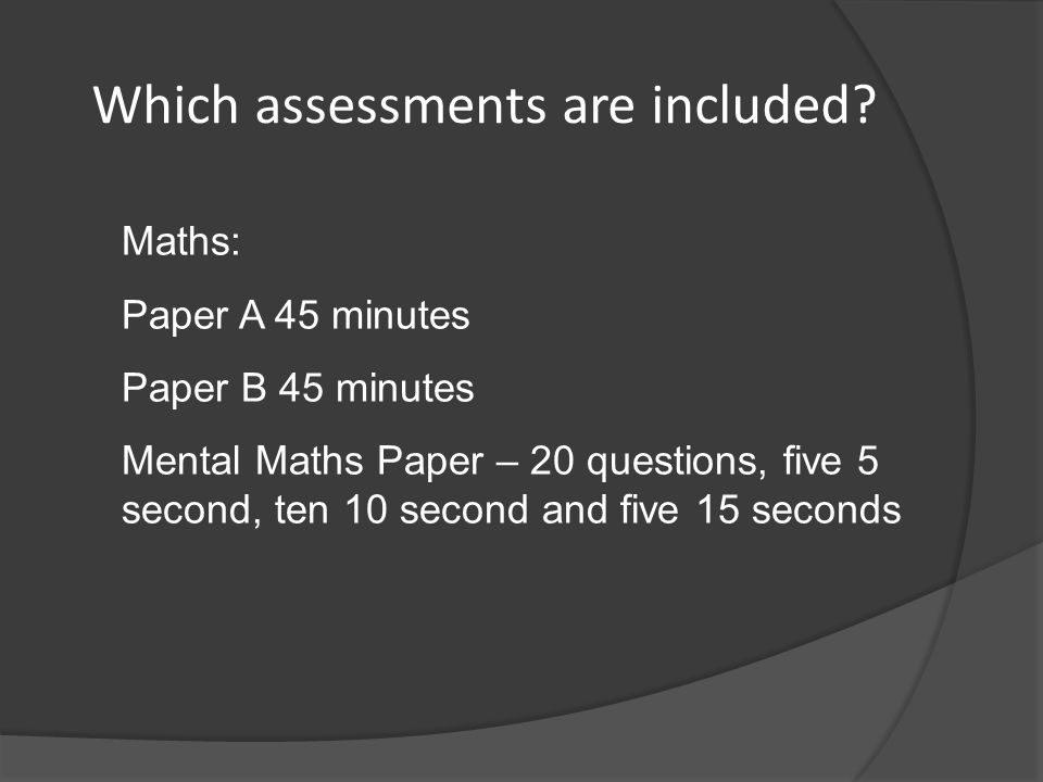 Maths: Paper A 45 minutes Paper B 45 minutes Mental Maths Paper – 20 questions, five 5 second, ten 10 second and five 15 seconds