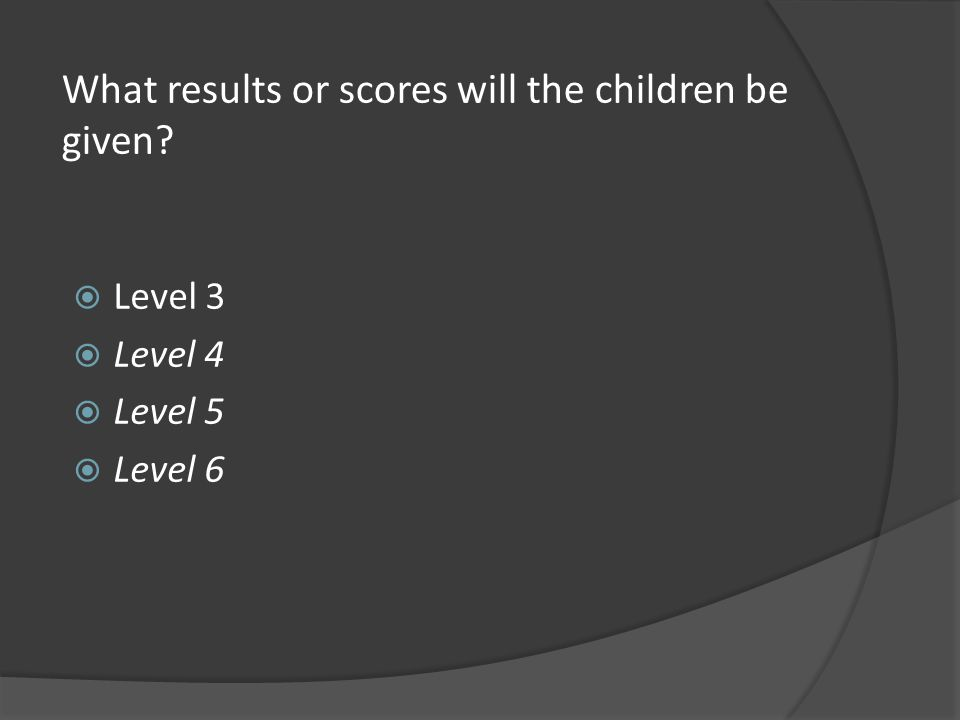 What results or scores will the children be given  Level 3  Level 4  Level 5  Level 6
