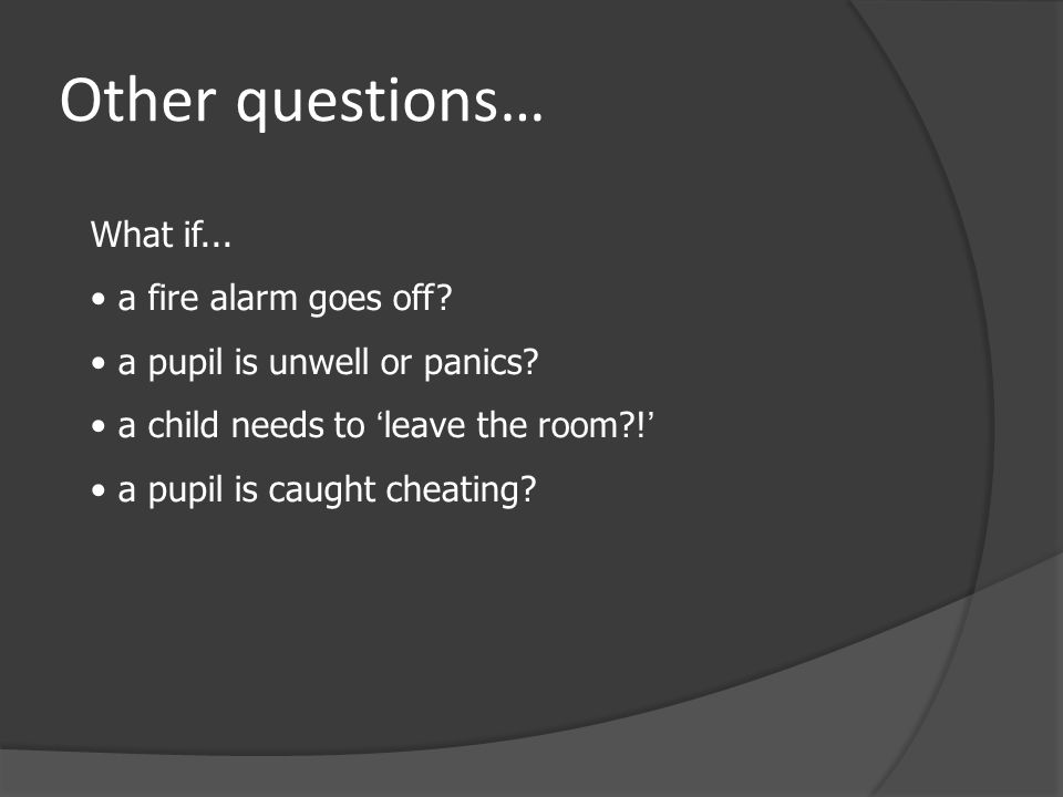 Other questions… What if... a fire alarm goes off.