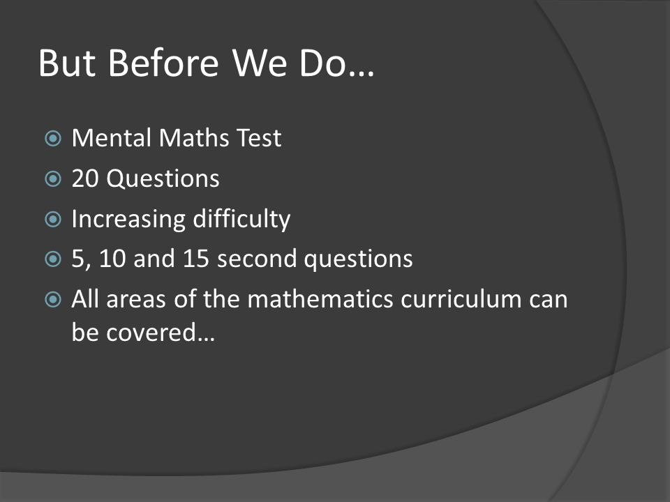 But Before We Do…  Mental Maths Test  20 Questions  Increasing difficulty  5, 10 and 15 second questions  All areas of the mathematics curriculum can be covered…