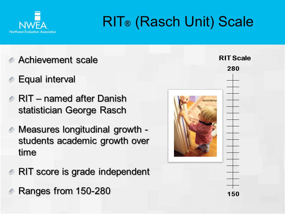 Achievement scale Equal interval RIT – named after Danish statistician George Rasch Measures longitudinal growth - students academic growth over time