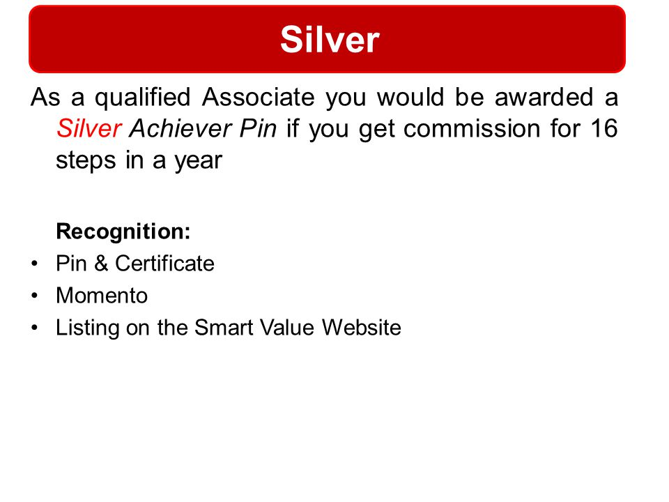 Silver As a qualified Associate you would be awarded a Silver Achiever Pin if you get commission for 16 steps in a year Recognition: Pin & Certificate