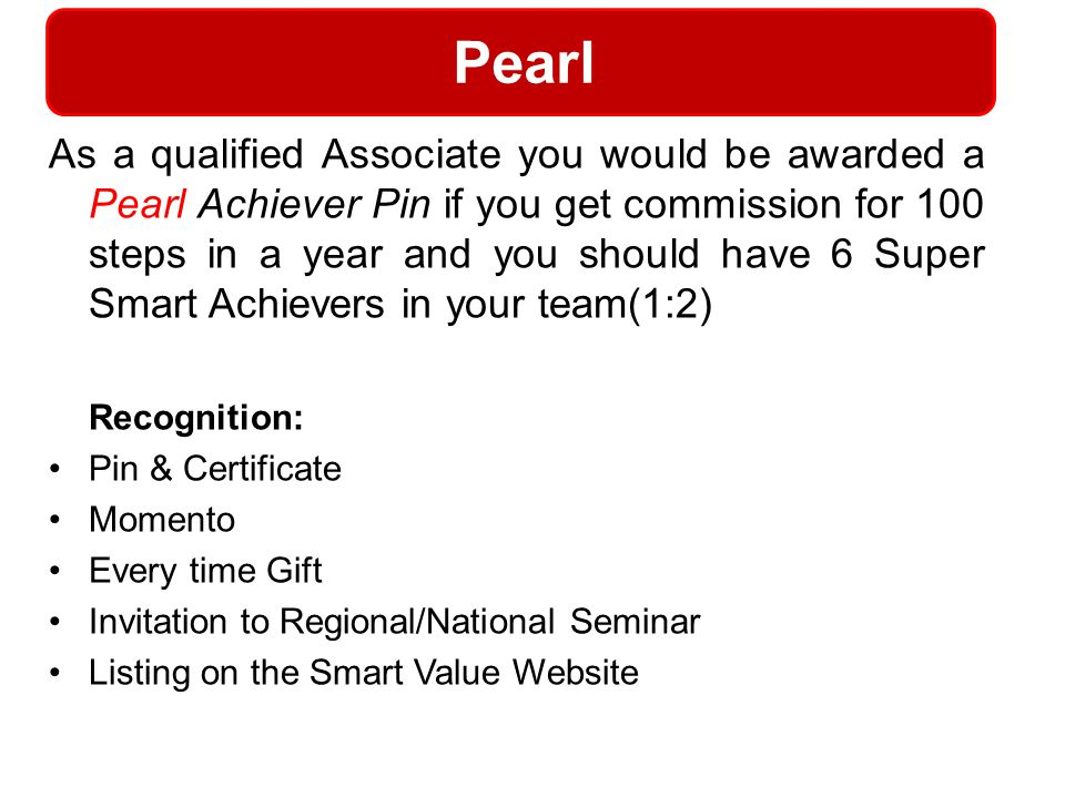 Pearl As a qualified Associate you would be awarded a Pearl Achiever Pin if you get commission for 100 steps in a year and you should have 6 Super Sma