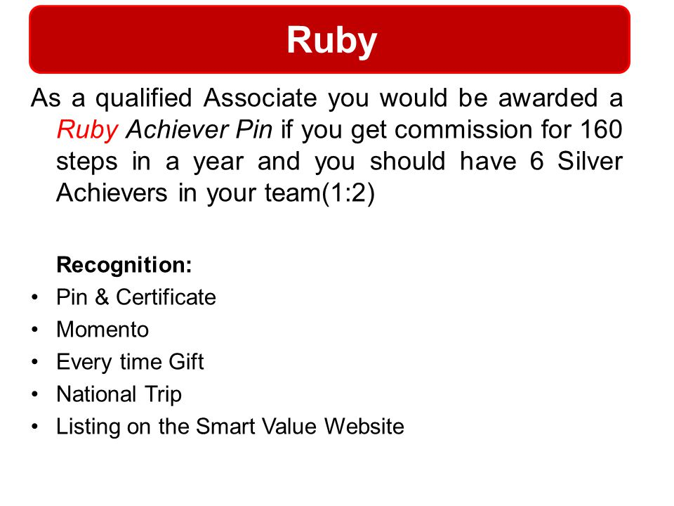 Ruby As a qualified Associate you would be awarded a Ruby Achiever Pin if you get commission for 160 steps in a year and you should have 6 Silver Achi