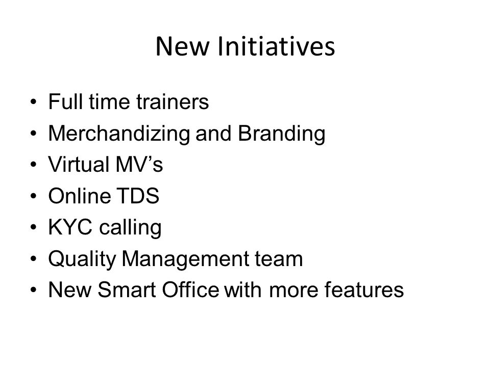 New Initiatives Full time trainers Merchandizing and Branding Virtual MV's Online TDS KYC calling Quality Management team New Smart Office with more f