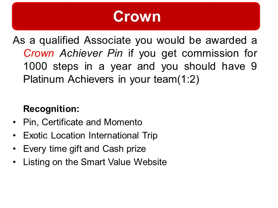 Crown As a qualified Associate you would be awarded a Crown Achiever Pin if you get commission for 1000 steps in a year and you should have 9 Platinum