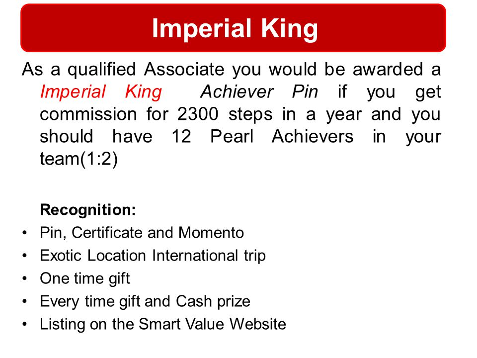 Imperial King As a qualified Associate you would be awarded a Imperial King Achiever Pin if you get commission for 2300 steps in a year and you should