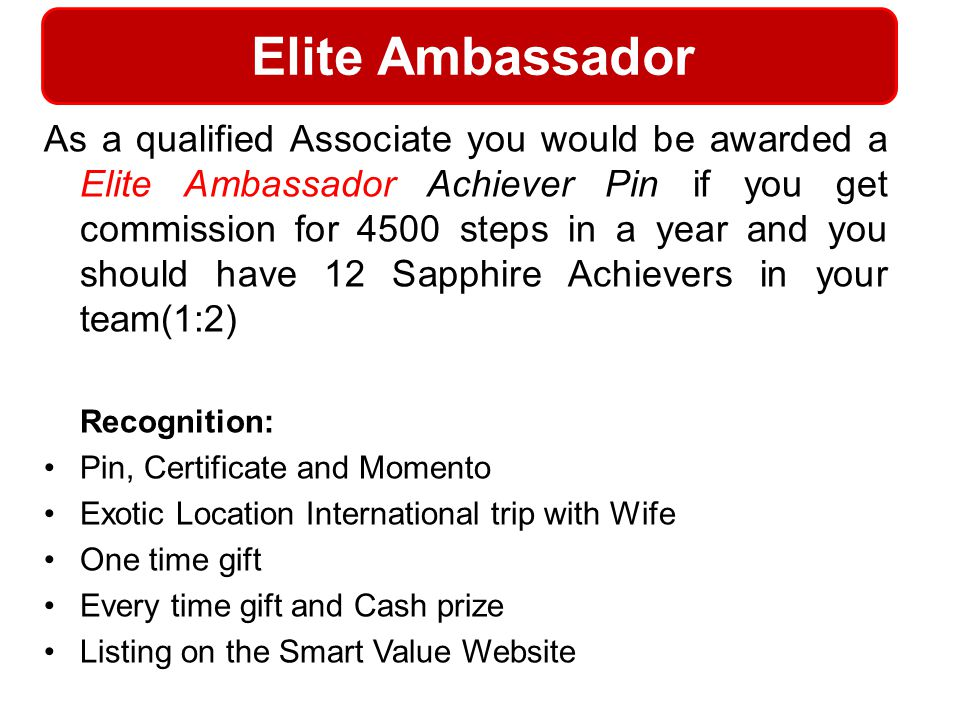 Elite Ambassador As a qualified Associate you would be awarded a Elite Ambassador Achiever Pin if you get commission for 4500 steps in a year and you