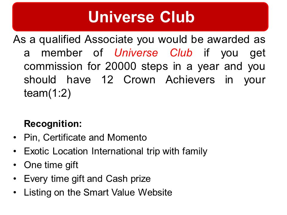 Universe Club As a qualified Associate you would be awarded as a member of Universe Club if you get commission for 20000 steps in a year and you shoul