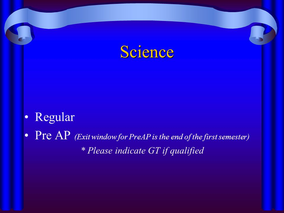 Science Regular Pre AP (Exit window for PreAP is the end of the first semester) * Please indicate GT if qualified