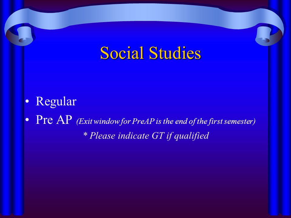 Social Studies Regular Pre AP (Exit window for PreAP is the end of the first semester) * Please indicate GT if qualified