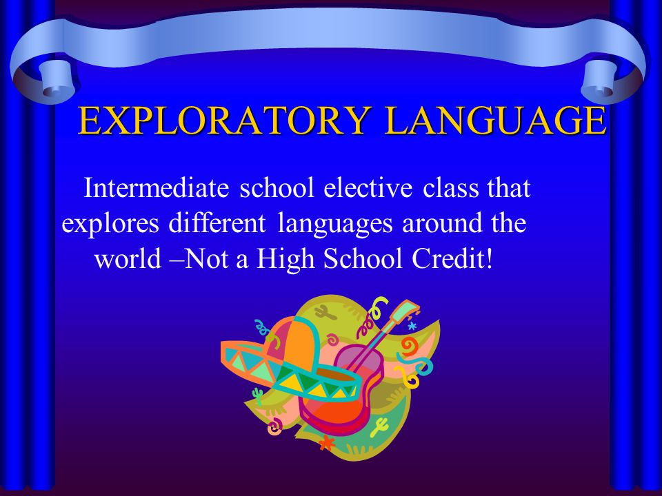 EXPLORATORY LANGUAGE Intermediate school elective class that explores different languages around the world –Not a High School Credit!