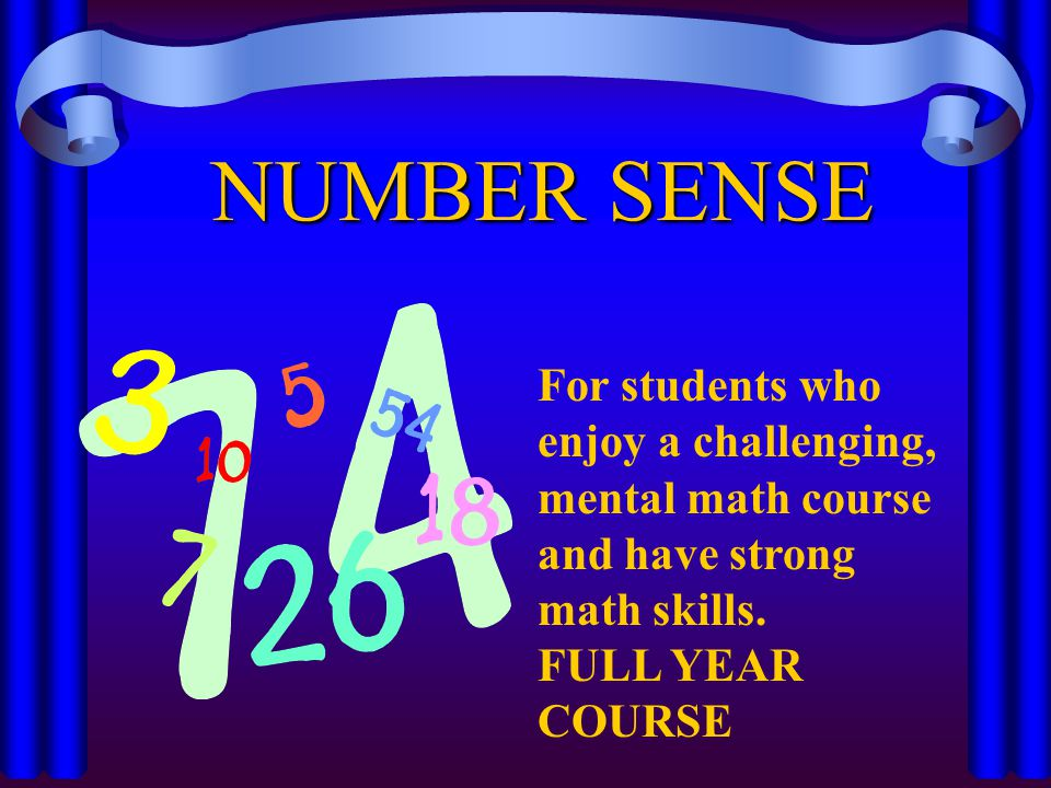 For students who enjoy a challenging, mental math course and have strong math skills. FULL YEAR COURSE NUMBER SENSE