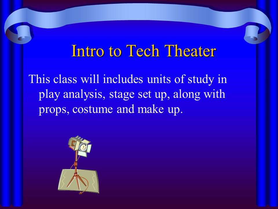 Intro to Tech Theater This class will includes units of study in play analysis, stage set up, along with props, costume and make up.